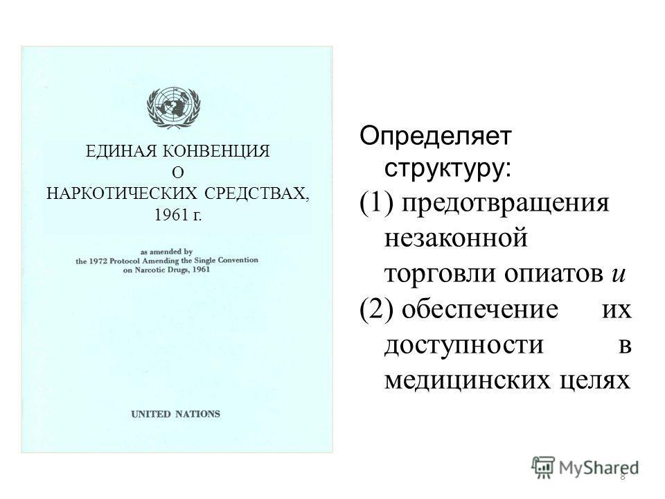 Определяет структуру: (1) предотвращения незаконной торговли опиатов и (2) обеспечение их доступности в медицинских целях ЕДИНАЯ КОНВЕНЦИЯ О НАРКОТИЧЕСКИХ СРЕДСТВАХ, 1961 г. 8
