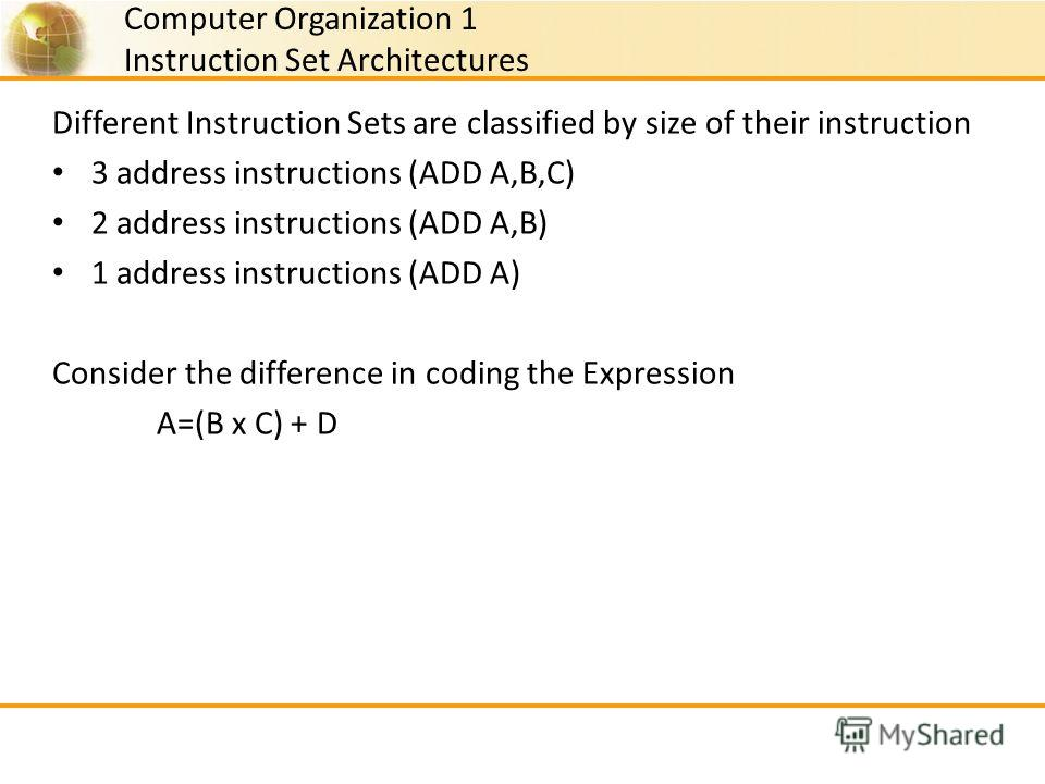 Computer Organization 1 Instruction Set Architectures Different Instruction Sets are classified by size of their instruction 3 address instructions (ADD A,B,C) 2 address instructions (ADD A,B) 1 address instructions (ADD A) Consider the difference in