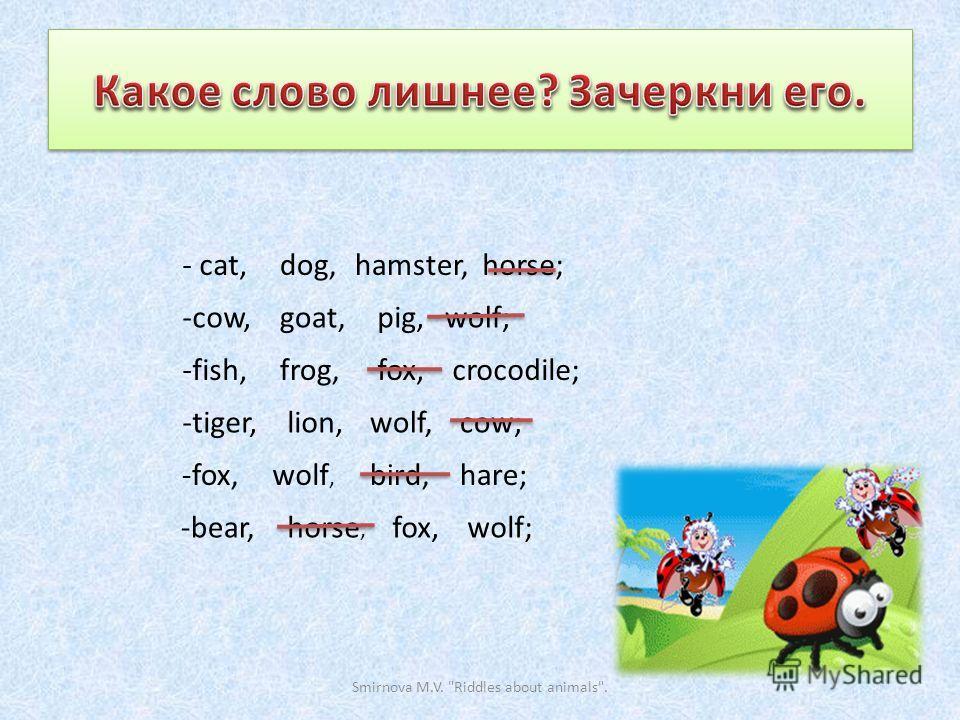 - cat,dog,hamster,horse; -cow,goat,pig,wolf; -fish,frog,fox,crocodile; -tiger,lion,wolf,cow; -fox,wolf, bird,hare; -bear,horse, fox,wolf; Smirnova M.V. Riddles about animals.