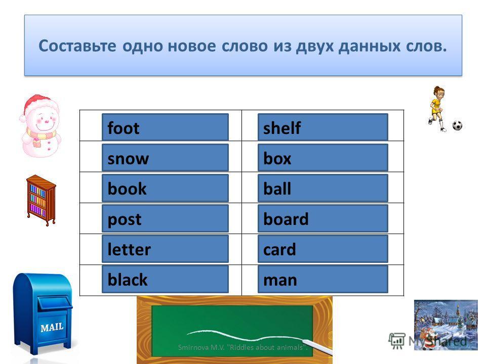 Составьте одно новое слово из двух данных слов. foot ball snow man book shelf post cardletter box black board Smirnova M.V. Riddles about animals.