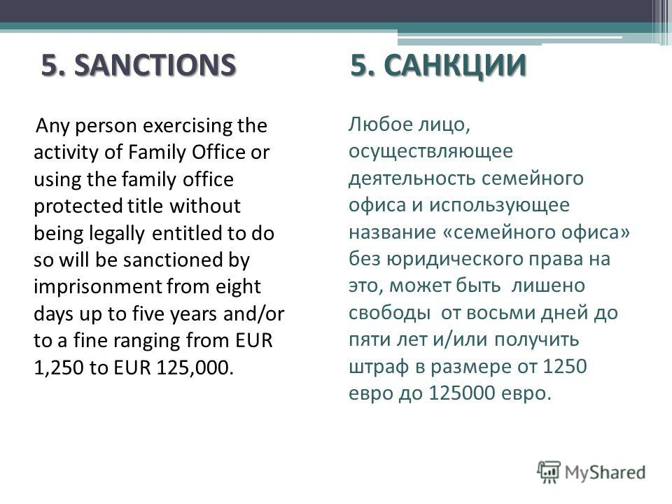 5. SANCTIONS5. САНКЦИИ 5. SANCTIONS 5. САНКЦИИ Any person exercising the activity of Family Office or using the family office protected title without being legally entitled to do so will be sanctioned by imprisonment from eight days up to five years