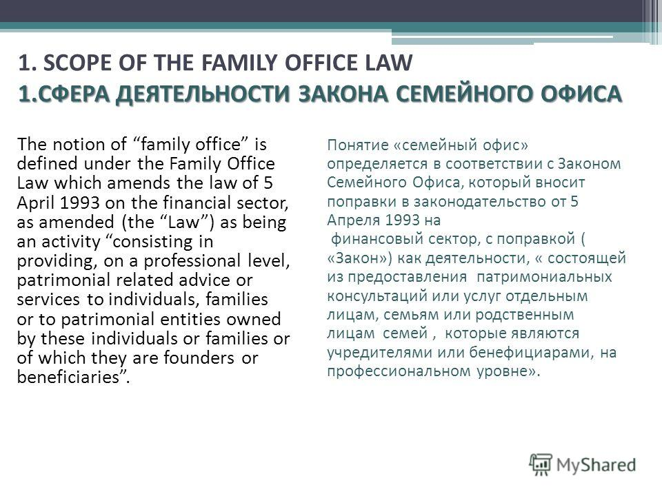The notion of family office is defined under the Family Office Law which amends the law of 5 April 1993 on the financial sector, as amended (the Law) as being an activity consisting in providing, on a professional level, patrimonial related advice or