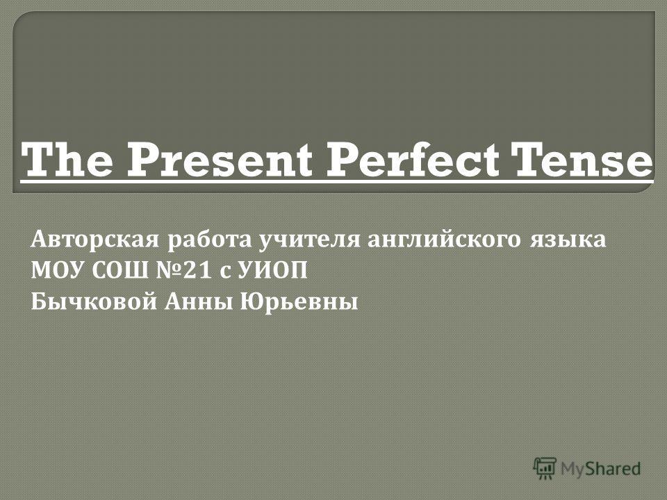 The Present Perfect Tense Авторская работа учителя английского языка МОУ СОШ 21 с УИОП Бычковой Анны Юрьевны