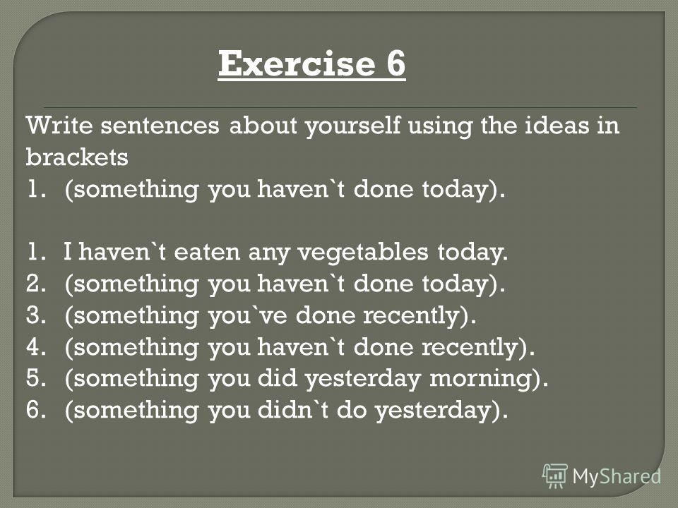 Exercise 6 Write sentences about yourself using the ideas in brackets 1.(something you haven`t done today). 1.I haven`t eaten any vegetables today. 2.(something you haven`t done today). 3.(something you`ve done recently). 4.(something you haven`t don