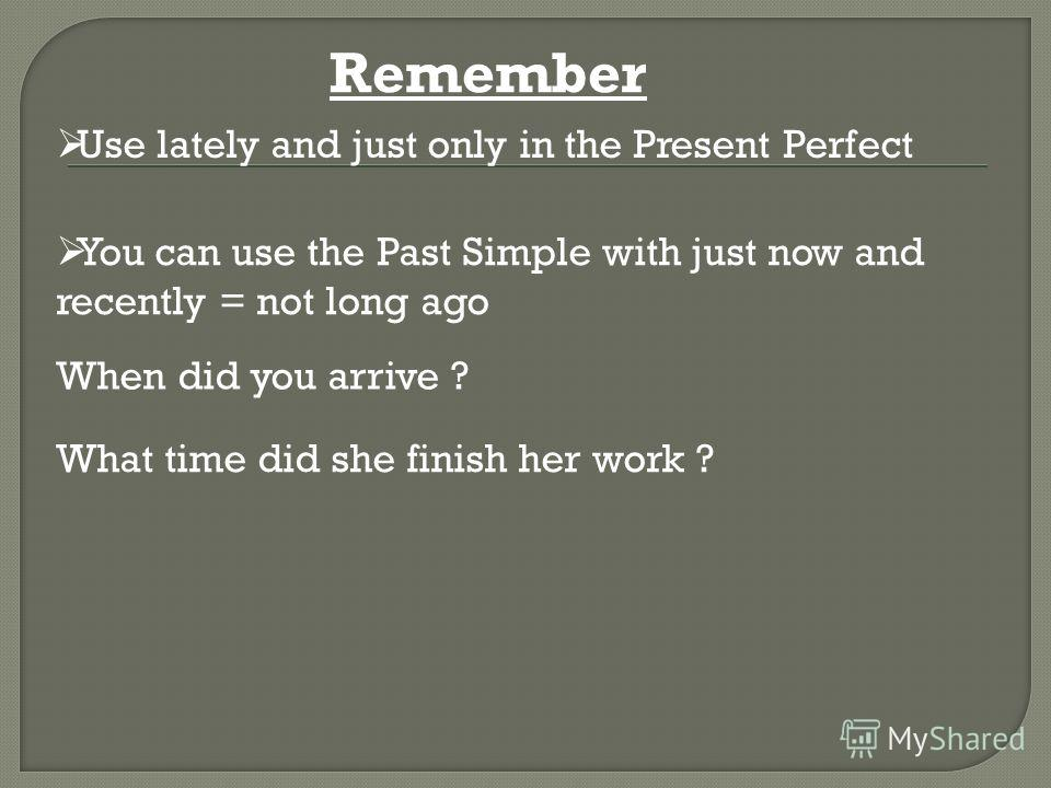 When did you arrive ? What time did she finish her work ? Use lately and just only in the Present Perfect You can use the Past Simple with just now and recently = not long ago Remember
