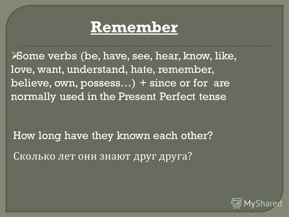 Some verbs (be, have, see, hear, know, like, love, want, understand, hate, remember, believe, own, possess…) + since or for are normally used in the Present Perfect tense How long have they known each other? Сколько лет они знают друг друга ? Remembe
