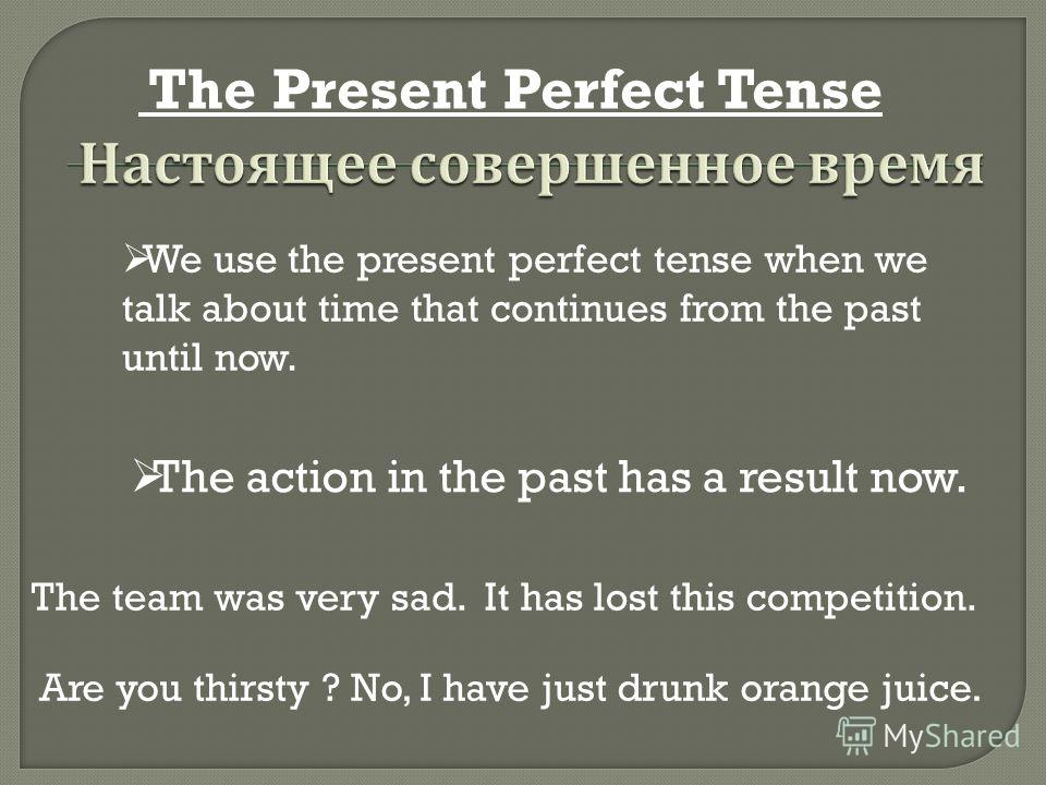 The Present Perfect Tense We use the present perfect tense when we talk about time that continues from the past until now. The action in the past has a result now. The team was very sad. It has lost this competition. Are you thirsty ? No, I have just
