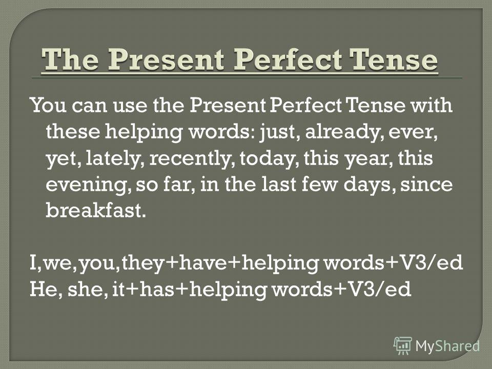 You can use the Present Perfect Tense with these helping words: just, already, ever, yet, lately, recently, today, this year, this evening, so far, in the last few days, since breakfast. I,we,you,they+have+helping words+V3/ed He, she, it+has+helping