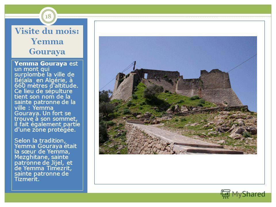 Visite du mois: Yemma Gouraya Yemma Gouraya est un mont qui surplombe la ville de Béjaïa en Algérie, à 660 mètres d'altitude. Ce lieu de sépulture tient son nom de la sainte patronne de la ville : Yemma Gouraya. Un fort se trouve à son sommet, il fai
