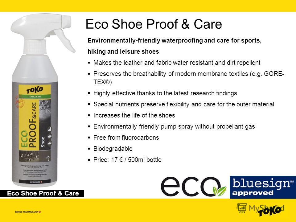 Eco Shoe Proof & Care Environmentally-friendly waterproofing and care for sports, hiking and leisure shoes Makes the leather and fabric water resistant and dirt repellent Preserves the breathability of modern membrane textiles (e.g. GORE- TEX®) Highl