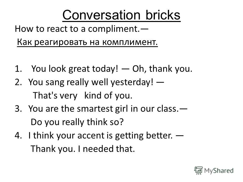 Conversation bricks How to react to a compliment. Как реагировать на комплимент. 1. You look great today! Oh, thank you. 2.You sang really well yesterday! That's very kind of you. 3.You are the smartest girl in our class. Do you really think so? 4.I