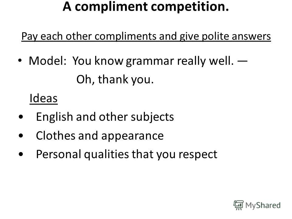 A compliment competition. Pay each other compliments and give polite answers Model: You know grammar really well. Oh, thank you. Ideas English and other subjects Clothes and appearance Personal qualities that you respect