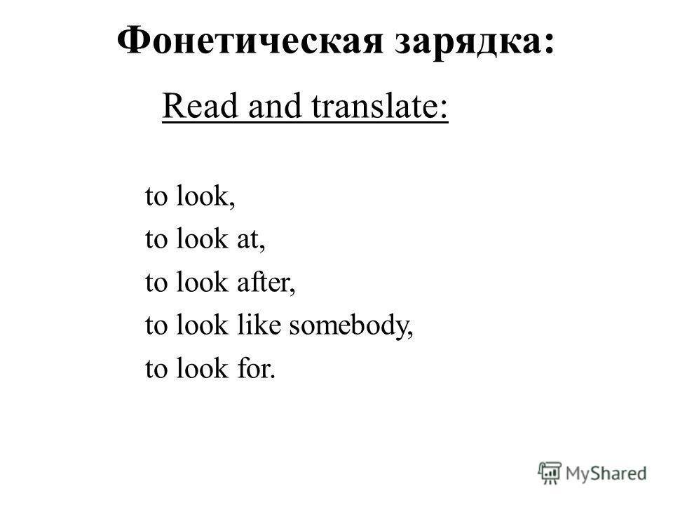 Фонетическая зарядка: Read and translate: to look, to look at, to look after, to look like somebody, to look for.