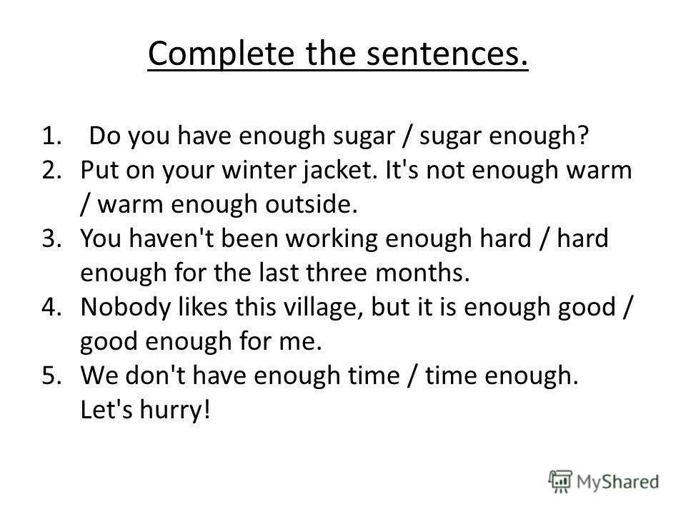 Complete the sentences. 1. Do you have enough sugar / sugar enough? 2.Put on your winter jacket. It's not enough warm / warm enough outside. 3.You haven't been working enough hard / hard enough for the last three months. 4.Nobody likes this village,