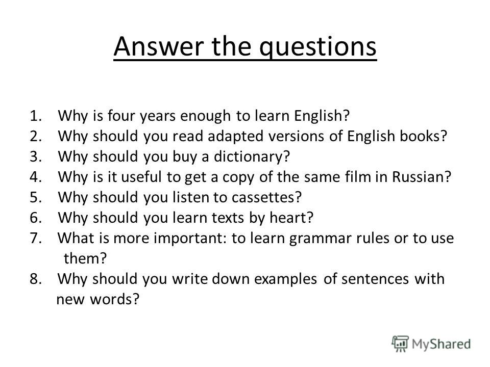Answer the questions 1. Why is four years enough to learn English? 2. Why should you read adapted versions of English books? 3. Why should you buy a dictionary? 4. Why is it useful to get a copy of the same film in Russian? 5. Why should you listen t