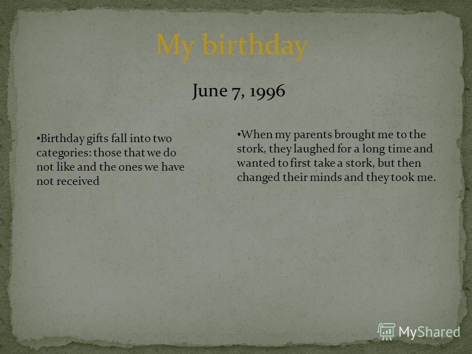 June 7, 1996 My birthday When my parents brought me to the stork, they laughed for a long time and wanted to first take a stork, but then changed their minds and they took me. Birthday gifts fall into two categories: those that we do not like and the