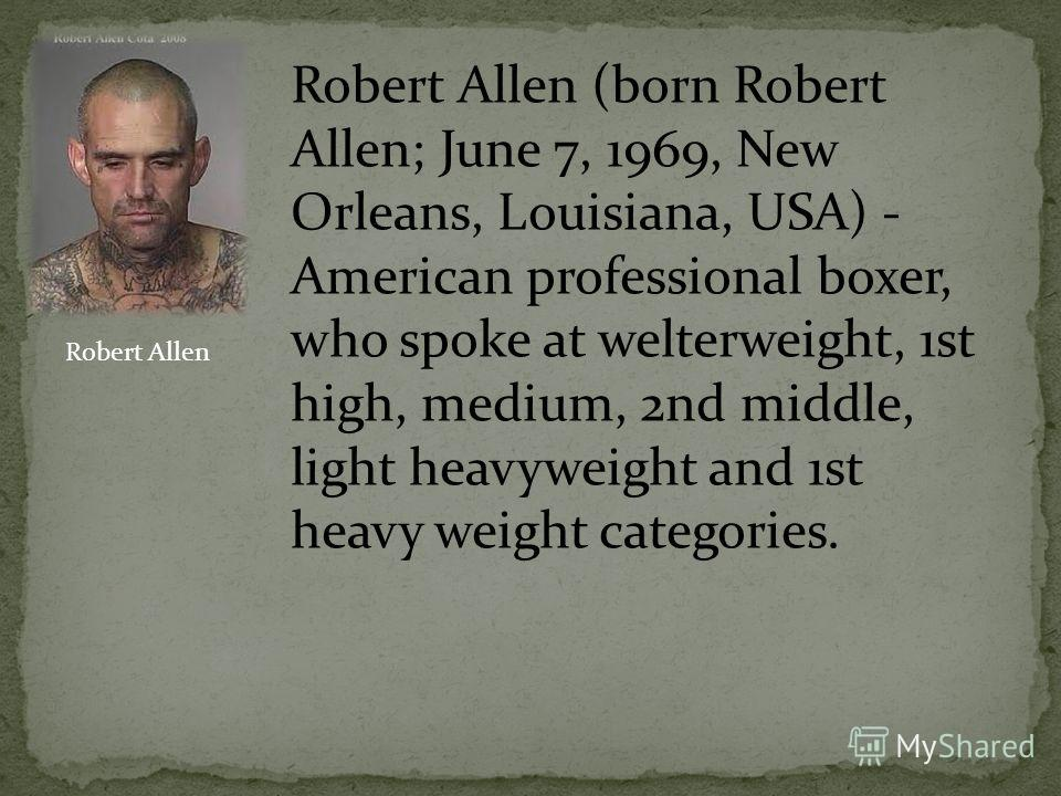 Robert Allen (born Robert Allen; June 7, 1969, New Orleans, Louisiana, USA) - American professional boxer, who spoke at welterweight, 1st high, medium, 2nd middle, light heavyweight and 1st heavy weight categories. Robert Allen