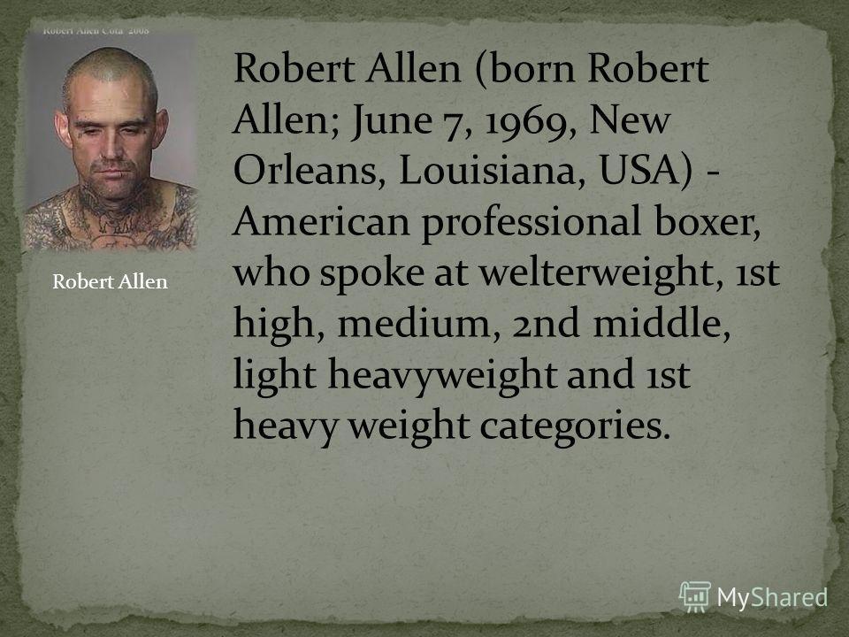 Robert Allen (born Robert Allen; June 7, 1969, New Orleans, Louisiana, USA) - American professional boxer, who spoke at welterweight, 1st high, medium, 2nd middle, light heavyweight and 1st heavy weight categories. Robert Allen