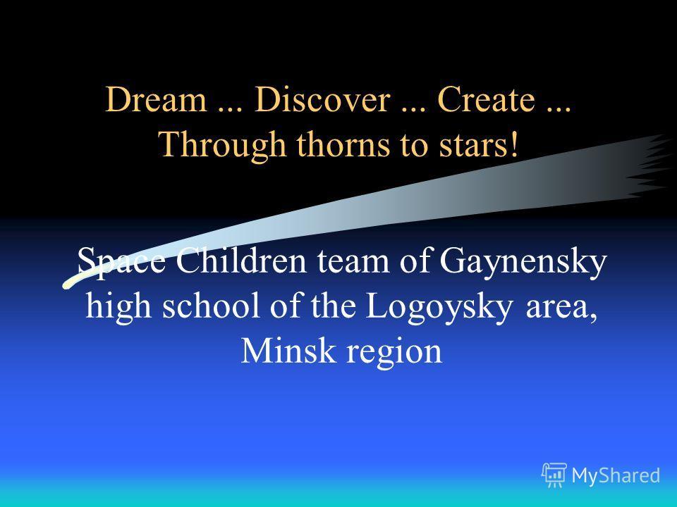 Dream... Discover... Create... Through thorns to stars! Space Children team of Gaynensky high school of the Logoysky area, Minsk region