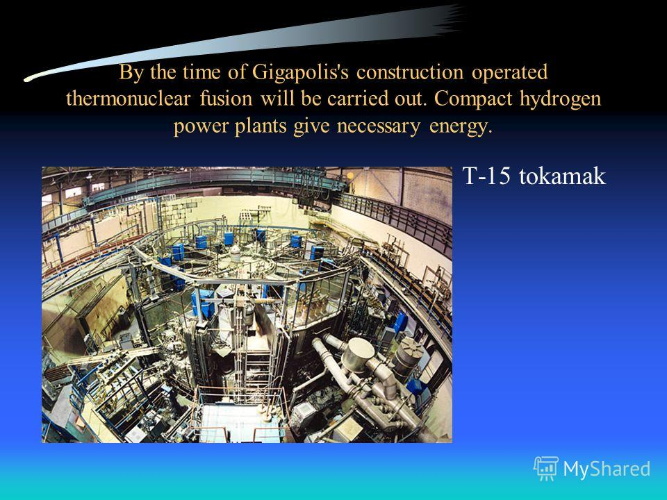 By the time of Gigapolis's construction operated thermonuclear fusion will be carried out. Compact hydrogen power plants give necessary energy. T-15 tokamak