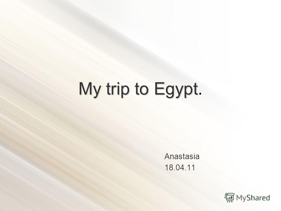 My trip to Egypt My trip to Egypt. Anastasia 18.04.11