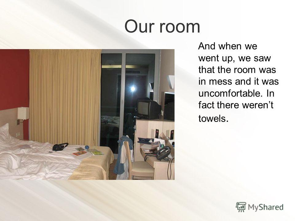 And when we went up, we saw that the room was in mess and it was uncomfortable. In fact there werent towels. Our room
