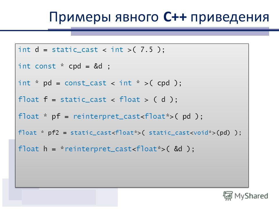 Примеры явного С++ приведения int d = static_cast ( 7.5 ); int const * cpd = &d ; int * pd = const_cast ( cpd ); float f = static_cast ( d ); float * pf = reinterpret_cast ( pd ); float * pf2 = static_cast ( static_cast (pd) ); float h = *reinterpret