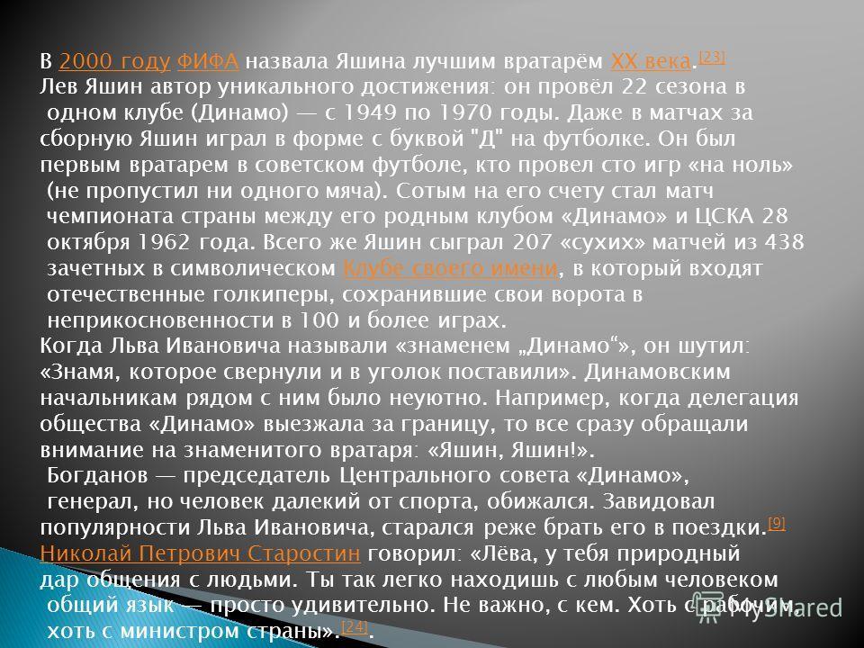 В 2000 году ФИФА назвала Яшина лучшим вратарём XX века. [23]2000 годуФИФАXX века [23] Лев Яшин автор уникального достижения: он провёл 22 сезона в одном клубе (Динамо) с 1949 по 1970 годы. Даже в матчах за сборную Яшин играл в форме с буквой