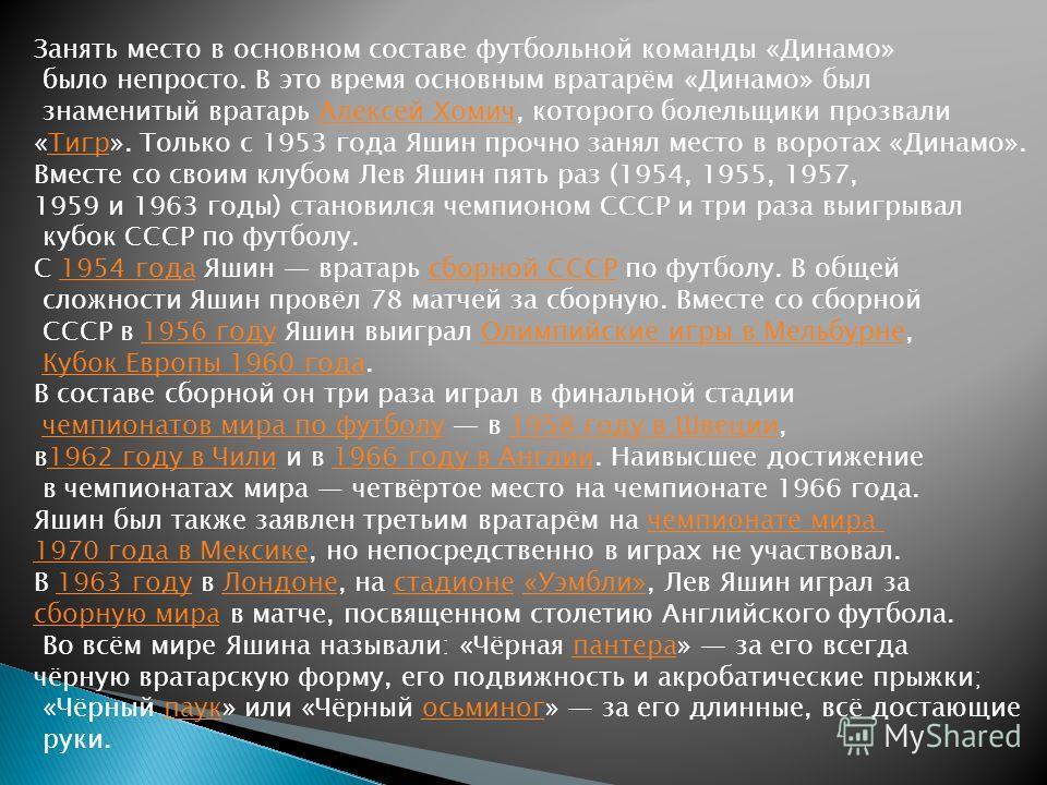 Занять место в основном составе футбольной команды «Динамо» было непросто. В это время основным вратарём «Динамо» был знаменитый вратарь Алексей Хомич, которого болельщики прозвалиАлексей Хомич «Тигр». Только с 1953 года Яшин прочно занял место в вор