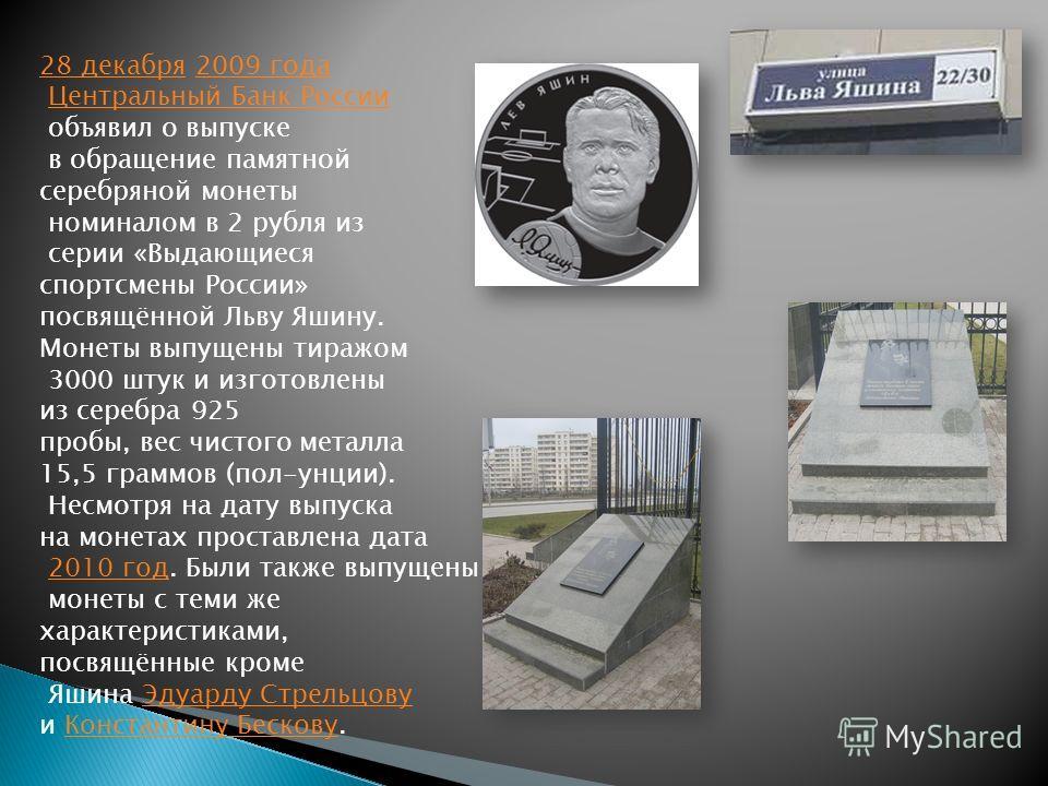 28 декабря28 декабря 2009 года2009 года Центральный Банк России объявил о выпуске в обращение памятной серебряной монеты номиналом в 2 рубля из серии «Выдающиеся спортсмены России» посвящённой Льву Яшину. Монеты выпущены тиражом 3000 штук и изготовле