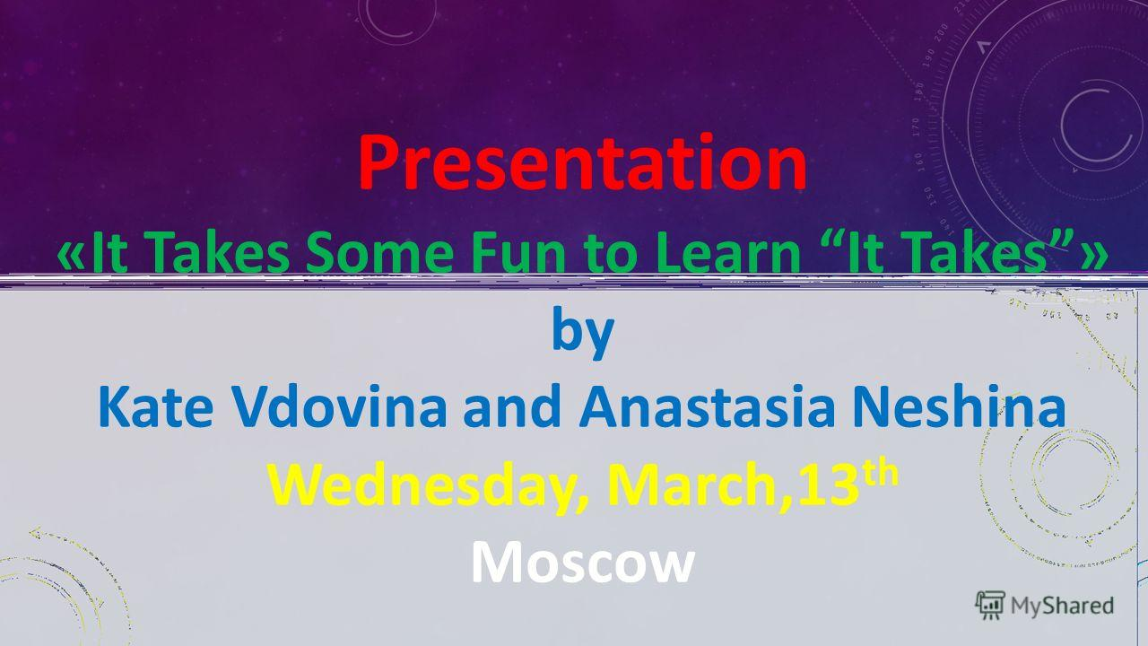 Presentation «It Takes Some Fun to Learn It Takes» by Kate Vdovina and Anastasia Neshina Wednesday, March,13 th Moscow