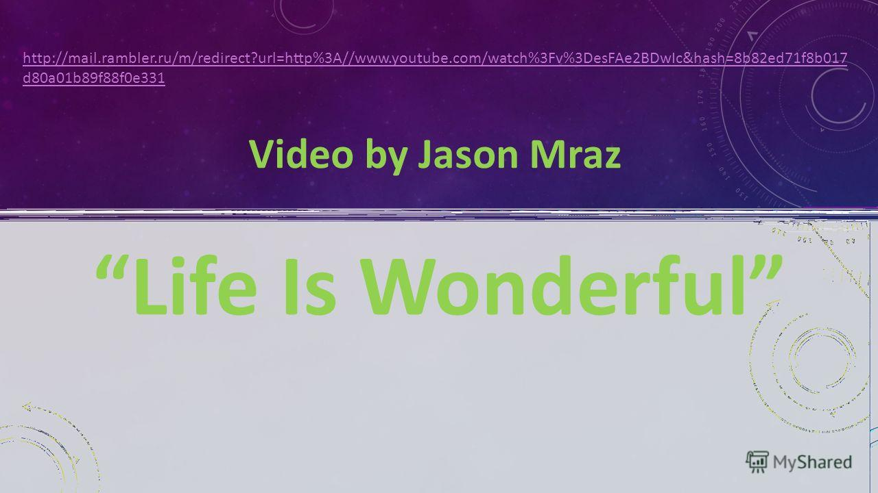 http://mail.rambler.ru/m/redirect?url=http%3A//www.youtube.com/watch%3Fv%3DesFAe2BDwIc&hash=8b82ed71f8b017 d80a01b89f88f0e331 Video by Jason Mraz Life Is Wonderful