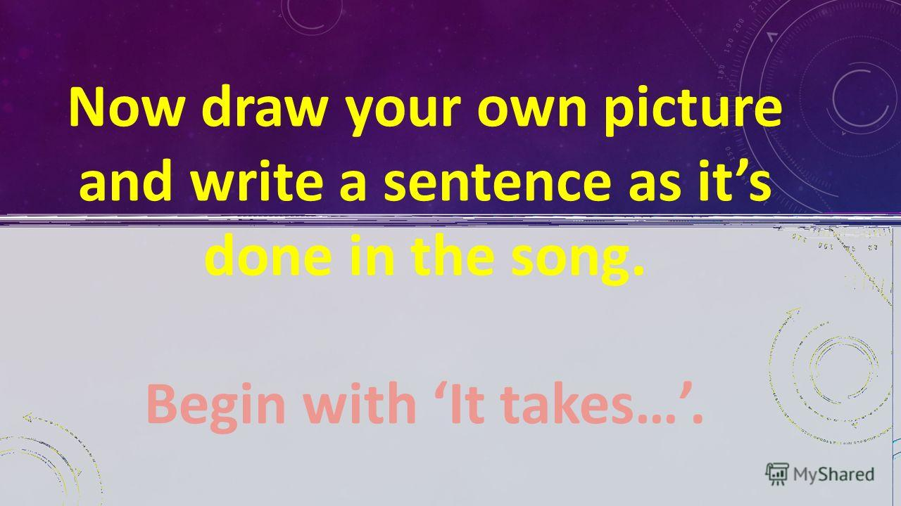 Now draw your own picture and write a sentence as its done in the song. Begin with It takes….