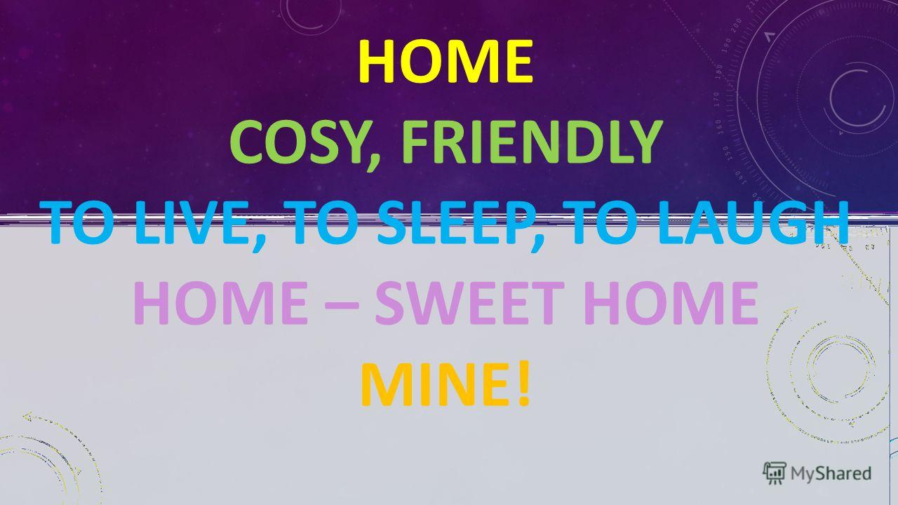 HOME COSY, FRIENDLY TO LIVE, TO SLEEP, TO LAUGH HOME – SWEET HOME MINE!