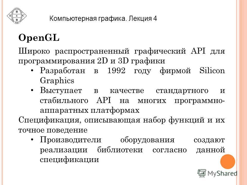 Компьютерная графика. Лекция 4 OpenGL Широко распространенный графический API для программирования 2D и 3D графики Разработан в 1992 году фирмой Silicon Graphics Выступает в качестве стандартного и стабильного API на многих программно- аппаратных пла