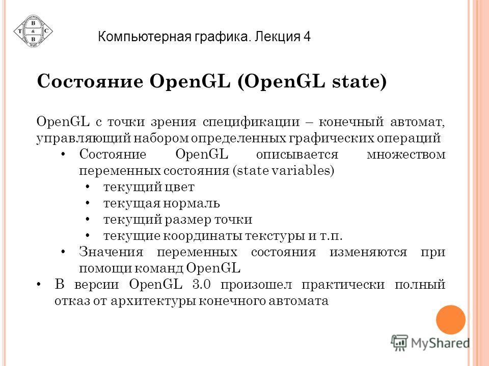 Компьютерная графика. Лекция 4 Состояние OpenGL (OpenGL state) OpenGL с точки зрения спецификации – конечный автомат, управляющий набором определенных графических операций Состояние OpenGL описывается множеством переменных состояния (state variables)