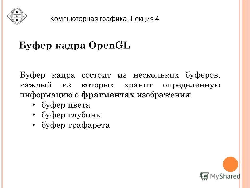 Компьютерная графика. Лекция 4 Буфер кадра OpenGL Буфер кадра состоит из нескольких буферов, каждый из которых хранит определенную информацию о фрагментах изображения: буфер цвета буфер глубины буфер трафарета