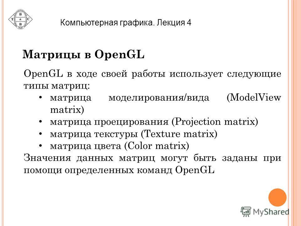 Компьютерная графика. Лекция 4 Матрицы в OpenGL OpenGL в ходе своей работы использует следующие типы матриц: матрица моделирования/вида (ModelView matrix) матрица проецирования (Projection matrix) матрица текстуры (Texture matrix) матрица цвета (Colo