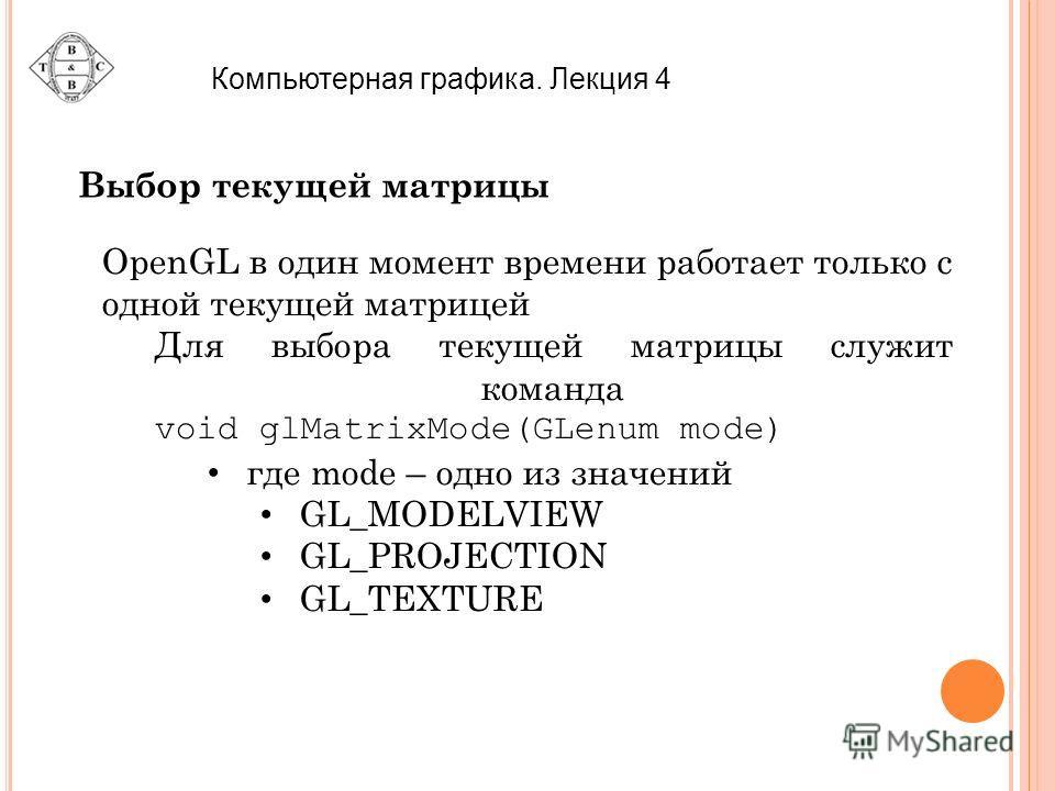 Компьютерная графика. Лекция 4 Выбор текущей матрицы OpenGL в один момент времени работает только с одной текущей матрицей Для выбора текущей матрицы служит команда void glMatrixMode(GLenum mode) где mode – одно из значений GL_MODELVIEW GL_PROJECTION