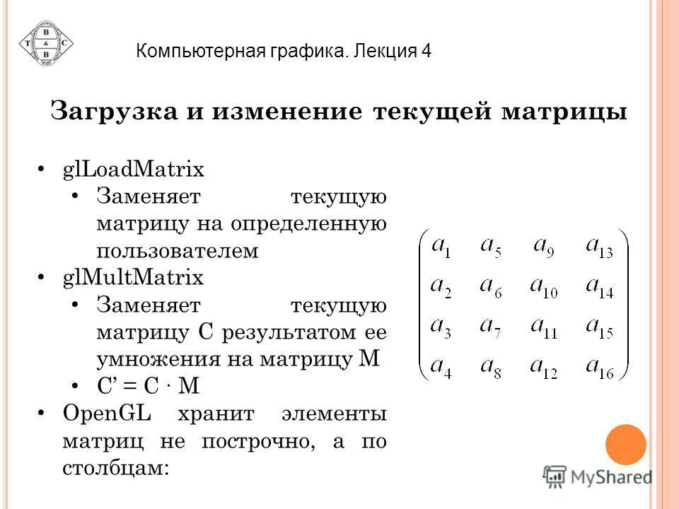 Компьютерная графика. Лекция 4 Загрузка и изменение текущей матрицы glLoadMatrix Заменяет текущую матрицу на определенную пользователем glMultMatrix Заменяет текущую матрицу С результатом ее умножения на матрицу M С = C M OpenGL хранит элементы матри