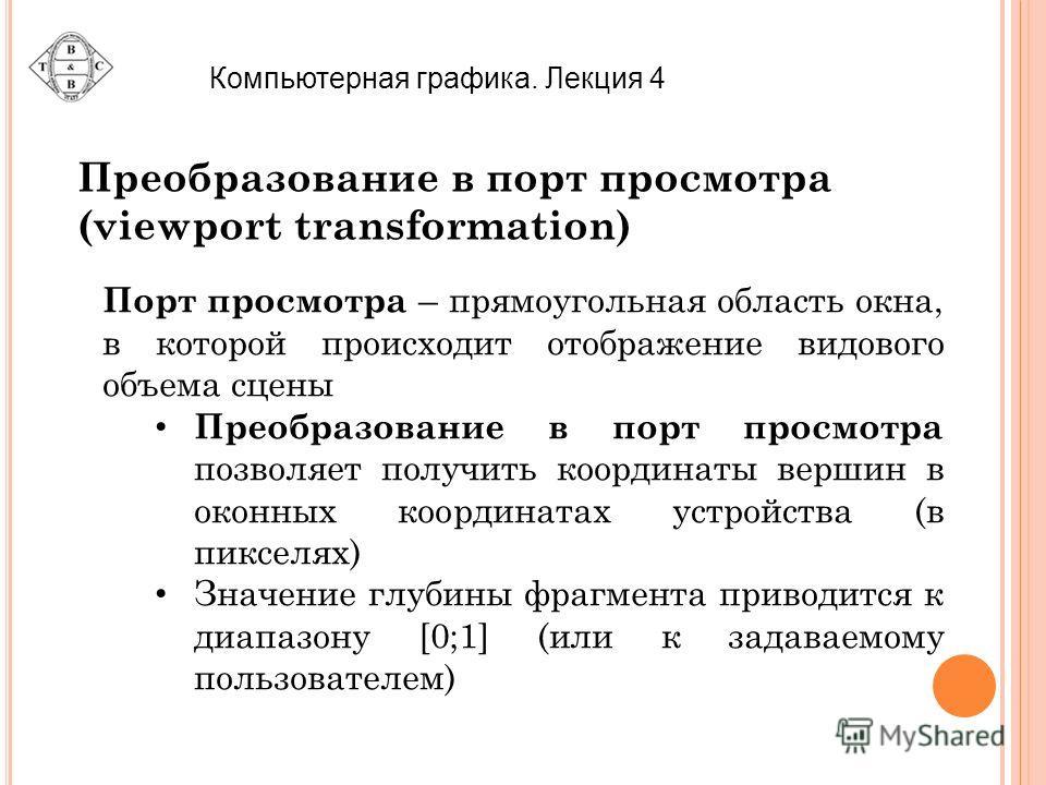 Компьютерная графика. Лекция 4 Преобразование в порт просмотра (viewport transformation) Порт просмотра – прямоугольная область окна, в которой происходит отображение видового объема сцены Преобразование в порт просмотра позволяет получить координаты