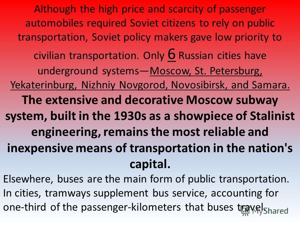 Although the high price and scarcity of passenger automobiles required Soviet citizens to rely on public transportation, Soviet policy makers gave low priority to civilian transportation. Only 6 Russian cities have underground systemsMoscow, St. Pete