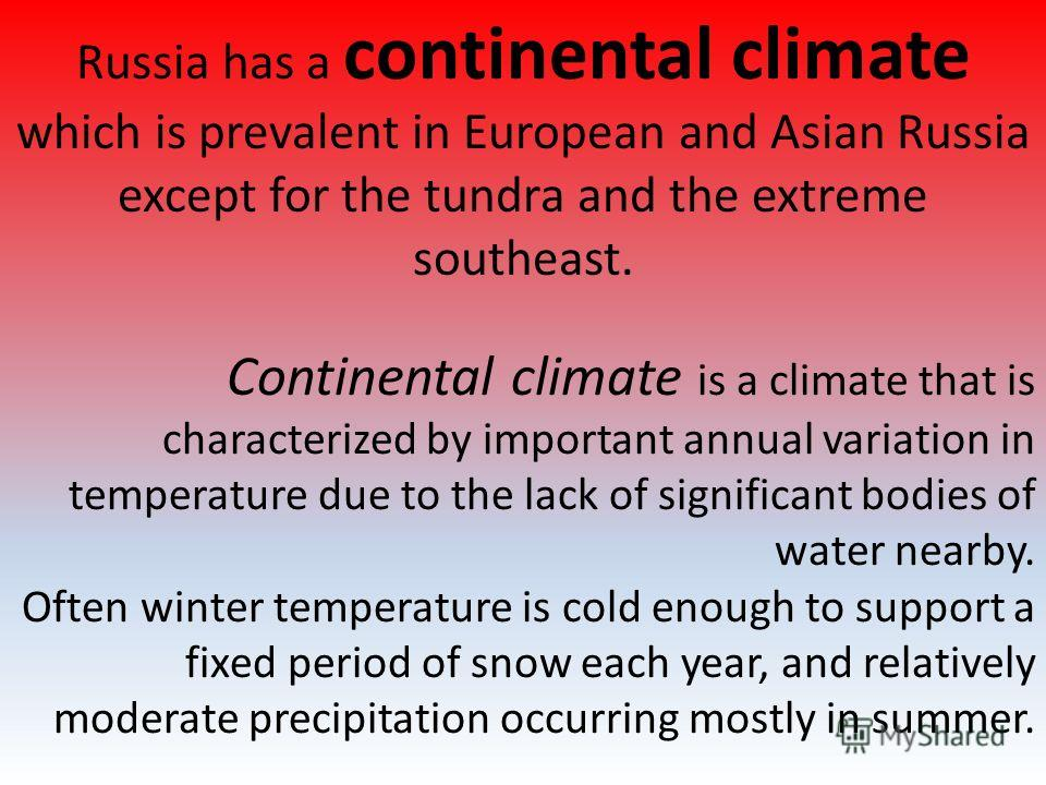 Russia has a continental climate which is prevalent in European and Asian Russia except for the tundra and the extreme southeast. Continental climate is a climate that is characterized by important annual variation in temperature due to the lack of s