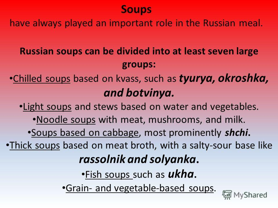 Soups have always played an important role in the Russian meal. Russian soups can be divided into at least seven large groups: Chilled soups based on kvass, such as tyurya, okroshka, and botvinya. Light soups and stews based on water and vegetables.