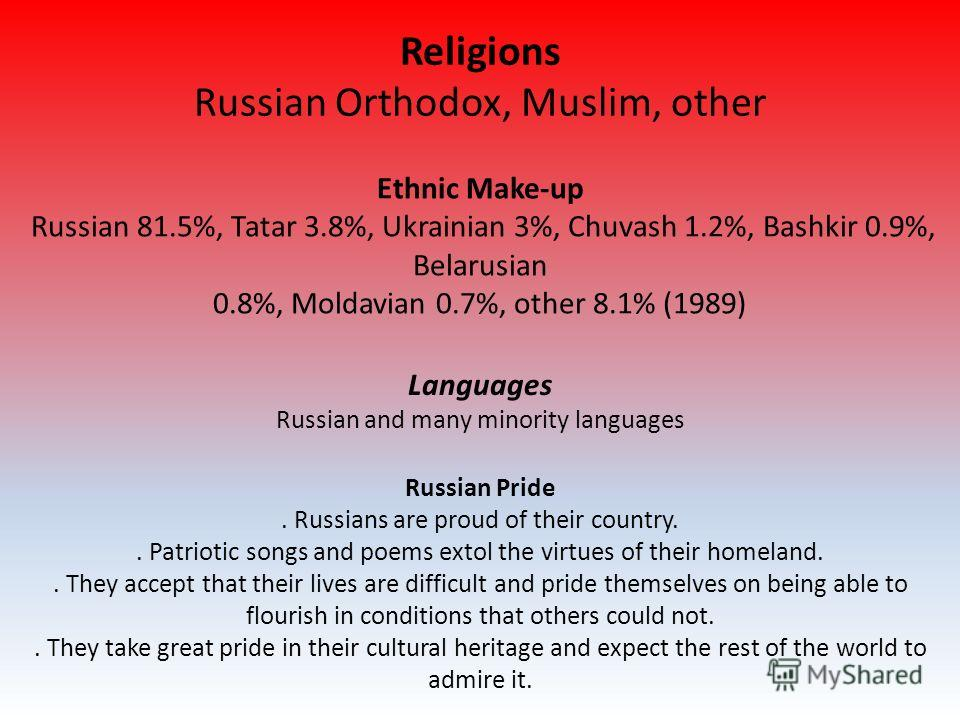 Religions Russian Orthodox, Muslim, other Ethnic Make-up Russian 81.5%, Tatar 3.8%, Ukrainian 3%, Chuvash 1.2%, Bashkir 0.9%, Belarusian 0.8%, Moldavian 0.7%, other 8.1% (1989) Russian Pride. Russians are proud of their country.. Patriotic songs and