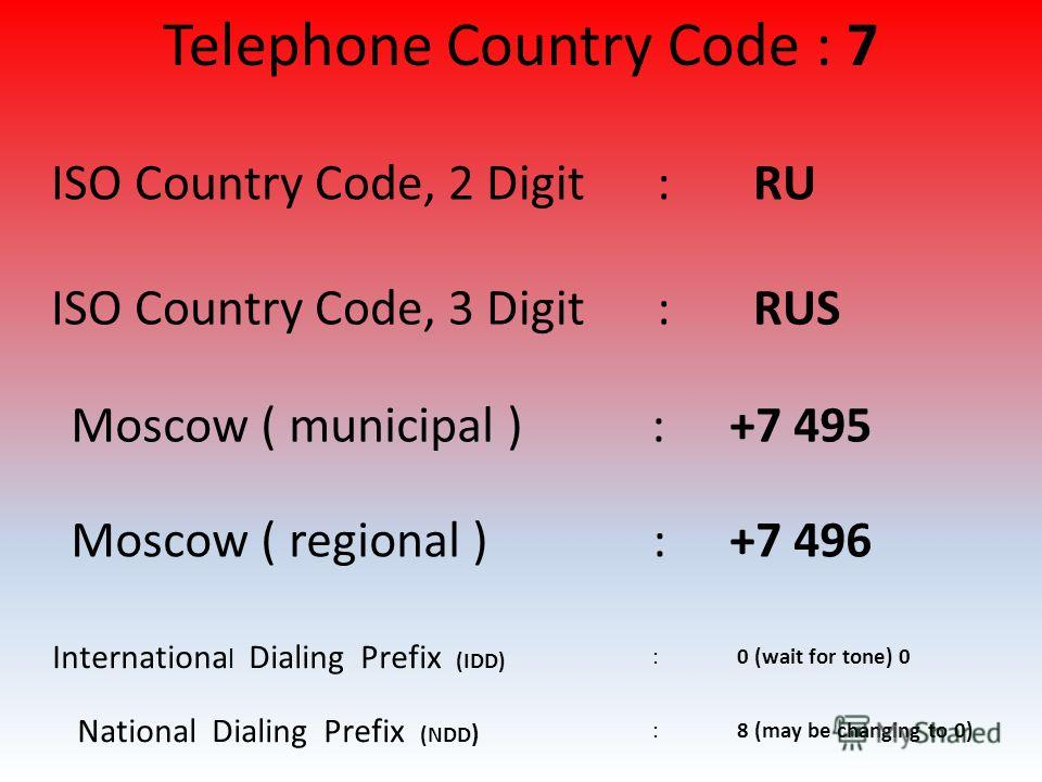Internationa l Dialing Prefix (IDD) : 0 (wait for tone) 0 National Dialing Prefix (NDD ) : 8 (may be changing to 0) Moscow ( municipal ) :+7 495 Moscow ( regional ) :+7 496 ISO Country Code, 2 Digit : RU ISO Country Code, 3 Digit : RUS Telephone Coun