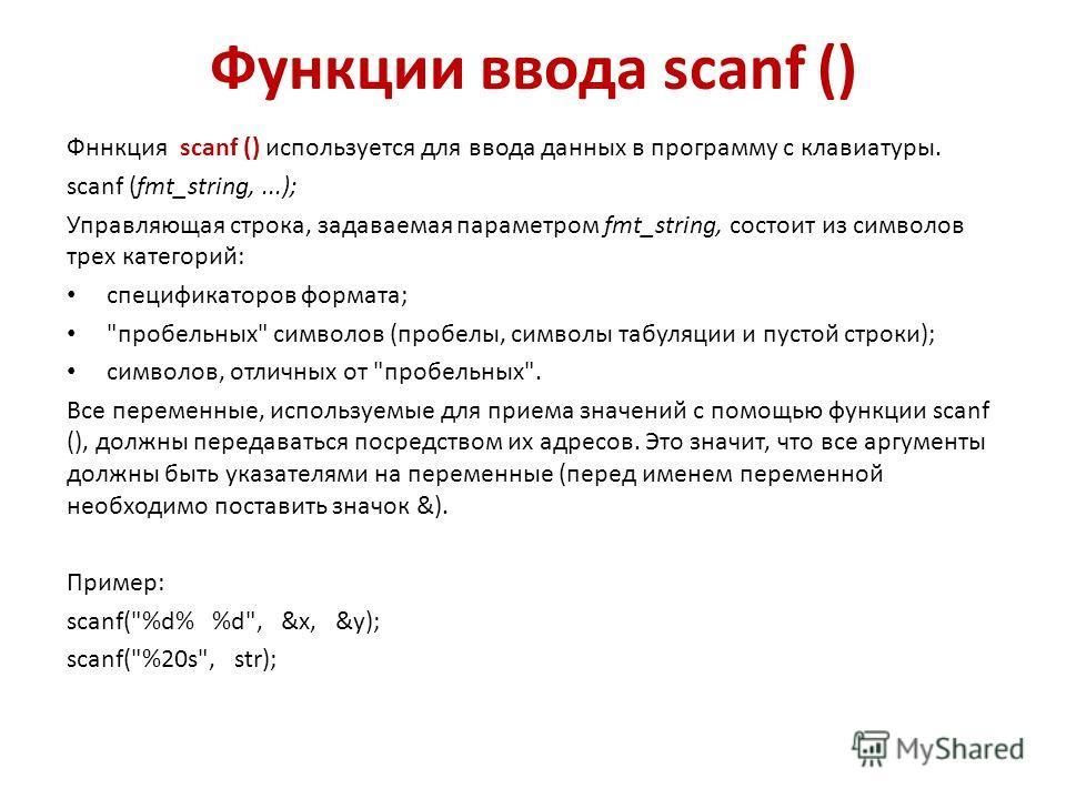 Функции ввода scanf () Фннкция scanf () используется для ввода данных в программу с клавиатуры. scanf (fmt_string,...); Управляющая строка, задаваемая параметром fmt_string, состоит из символов трех категорий: спецификаторов формата;
