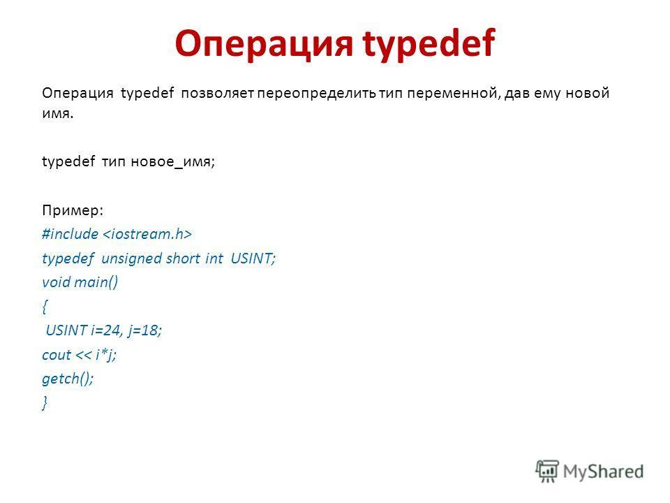 Операция typedef Операция typedef позволяет переопределить тип переменной, дав ему новой имя. typedef тип новое_имя; Пример: #include typedef unsigned short int USINT; void main() { USINT i=24, j=18; cout
