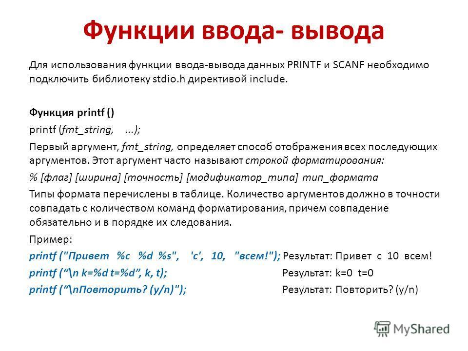 Функции ввода- вывода Для использования функции ввода-вывода данных PRINTF и SCANF необходимо подключить библиотеку stdio.h директивой include. Функция printf () printf (fmt_string,...); Первый аргумент, fmt_string, определяет способ отображения всех
