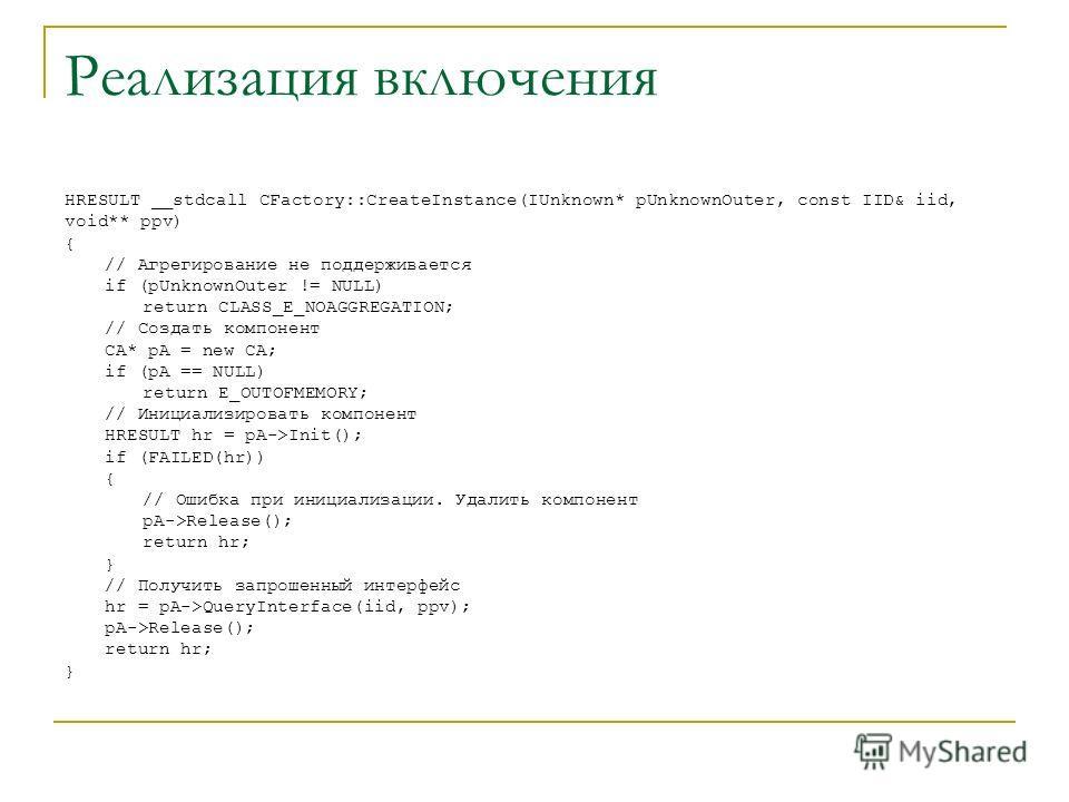 Реализация включения HRESULT __stdcall CFactory::CreateInstance(IUnknown* pUnknownOuter, const IID& iid, void** ppv) { // Агрегирование не поддерживается if (pUnknownOuter != NULL) return CLASS_E_NOAGGREGATION; // Создать компонент CA* pA = new CA; i